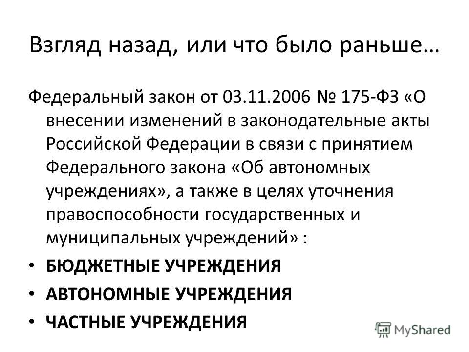 Взгляд назад, или что было раньше… Федеральный закон от 03.11.2006 175-ФЗ «О внесении изменений в законодательные акты Российской Федерации в связи с принятием Федерального закона «Об автономных учреждениях», а также в целях уточнения правоспособност