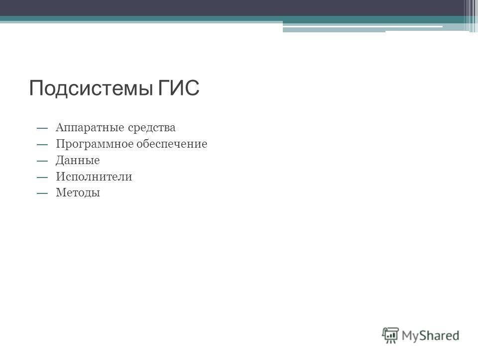 Подсистемы ГИС Аппаратные средства Программное обеспечение Данные Исполнители Методы