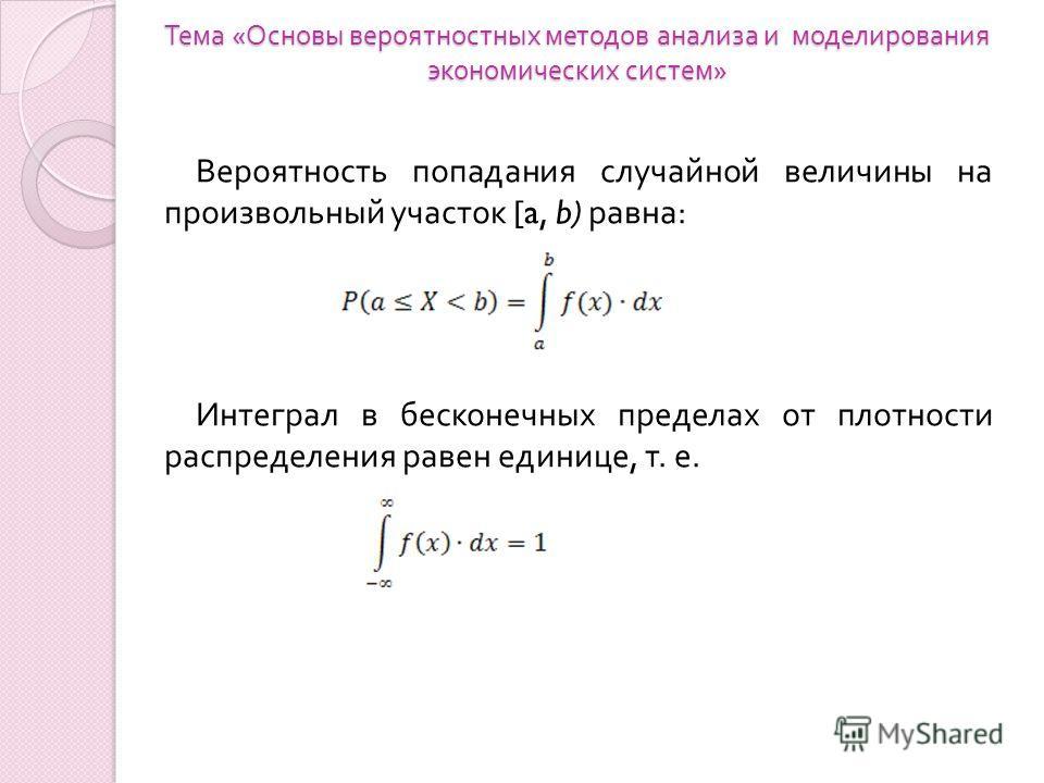 Тема « Основы вероятностных методов анализа и моделирования экономических систем » Вероятность попадания случайной величины на произвольный участок [a, b) равна : Интеграл в бесконечных пределах от плотности распределения равен единице, т. е.