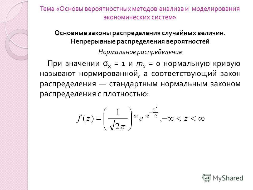 Тема « Основы вероятностных методов анализа и моделирования экономических систем » Основные законы распределения случайных величин. Непрерывные распределения вероятностей Нормальное распределение При значении σ x = 1 и т х = 0 нормальную кривую назыв