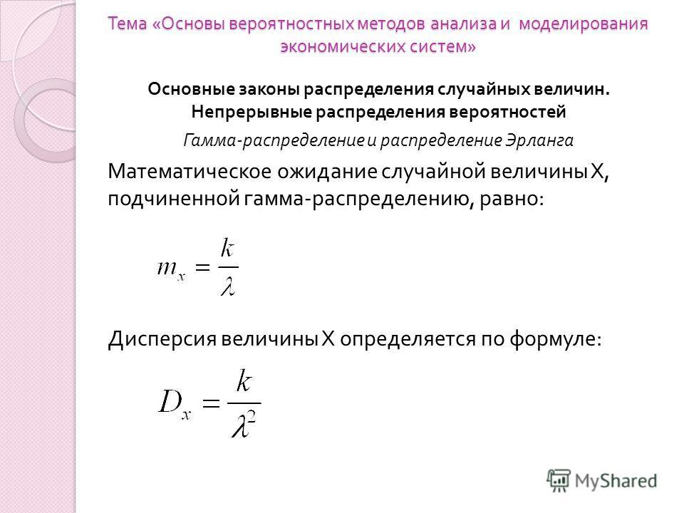Тема « Основы вероятностных методов анализа и моделирования экономических систем » Основные законы распределения случайных величин. Непрерывные распределения вероятностей Гамма-распределение и распределение Эрланга Математическое ожидание случайной в