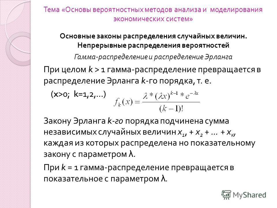 Тема « Основы вероятностных методов анализа и моделирования экономических систем » Основные законы распределения случайных величин. Непрерывные распределения вероятностей Гамма-распределение и распределение Эрланга При целом k > 1 гамма - распределен