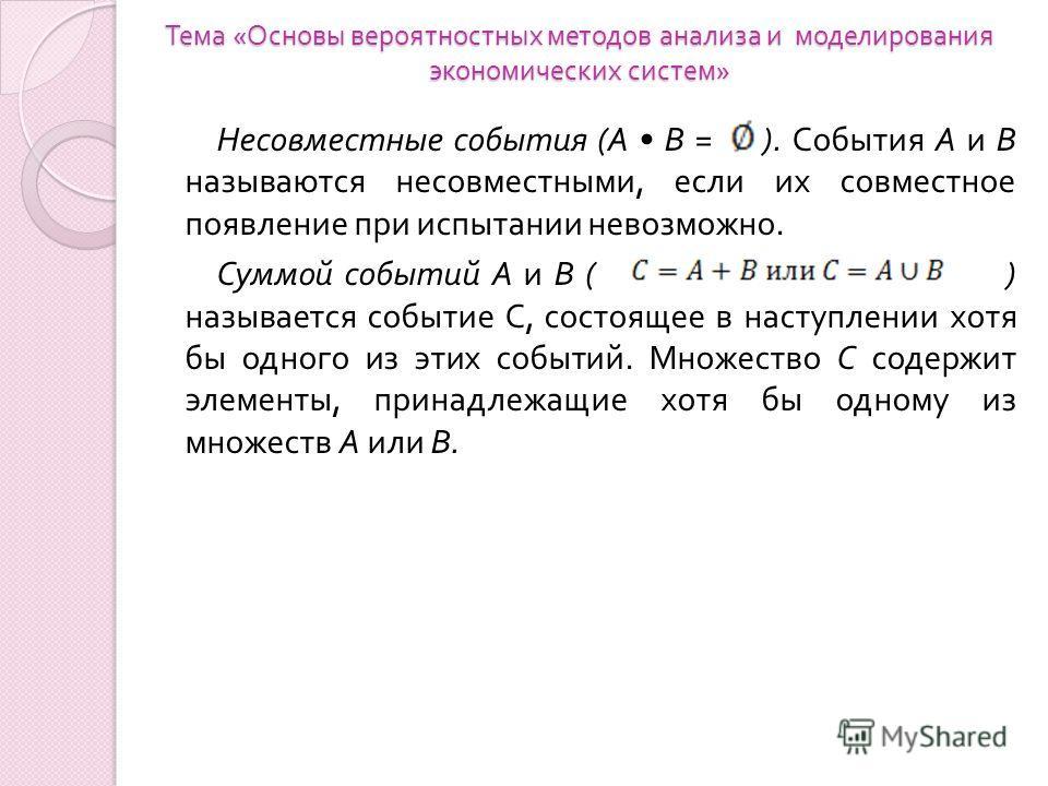 Тема « Основы вероятностных методов анализа и моделирования экономических систем » Несовместные события ( А В = ). События А и В называются несовместными, если их совместное появление при испытании невозможно. Суммой событий А и В ( ) называется собы