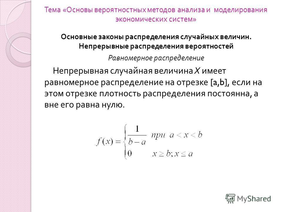 Тема « Основы вероятностных методов анализа и моделирования экономических систем » Основные законы распределения случайных величин. Непрерывные распределения вероятностей Равномерное распределение Непрерывная случайная величина X имеет равномерное ра