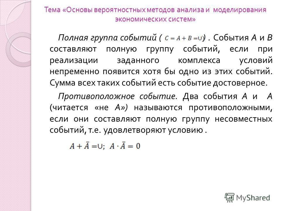 Тема « Основы вероятностных методов анализа и моделирования экономических систем » Полная группа событий ( ). События А и В составляют полную группу событий, если при реализации заданного комплекса условий непременно появится хотя бы одно из этих соб