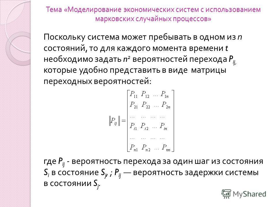 Тема « Моделирование экономических систем с использованием марковских случайных процессов » Поскольку система может пребывать в одном из п состояний, то для каждого момента времени t необходимо задать n 2 вероятно  стей перехода P ij, которые удобно