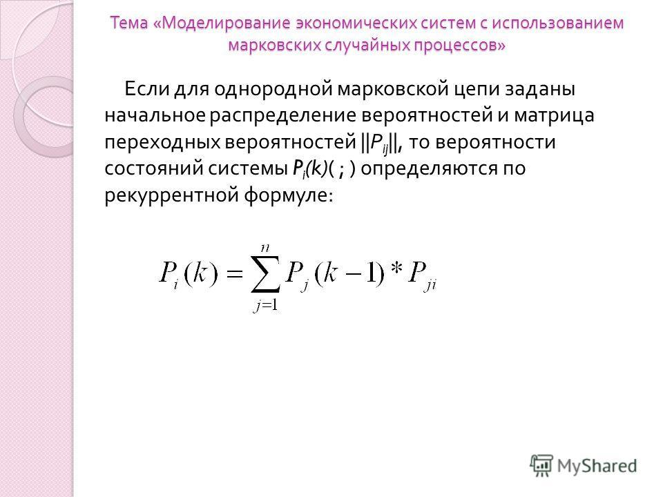 Тема « Моделирование экономических систем с использованием марковских случайных процессов » Если для однородной марковской цепи заданы начальное распределение вероятностей и матрица переходных вероятностей || Р ij ||, то вероятности состояний системы