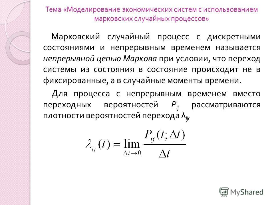 Тема « Моделирование экономических систем с использованием марковских случайных процессов » Марковский случайный процесс с дискретными состояниями и непрерывным временем называется непрерывной цепью Маркова при условии, что переход системы из состоян