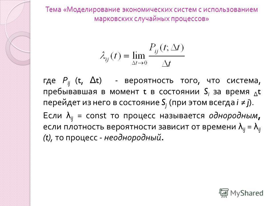 Тема « Моделирование экономических систем с использованием марковских случайных процессов » где Р ij (t, Δ t) - вероятность того, что система, пребывавшая в момент t в со  стоянии S i за время Δ t перейдет из него в состояние S j ( при этом всегда i