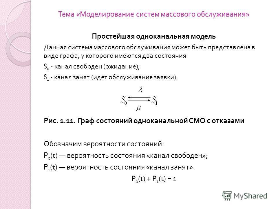 Тема « Моделирование систем массового обслуживания » Простейшая одноканальная модель Данная система массового обслуживания может быть представлена в виде графа, у которого имеются два состояния : S 0 - канал свободен ( ожидание ); S 1 - канал занят (
