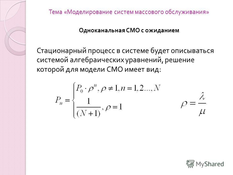 Тема « Моделирование систем массового обслуживания » Одноканальная СМО с ожиданием Стационарный процесс в системе будет описываться системой алгебраических уравнений, решение которой для модели СМО имеет вид :