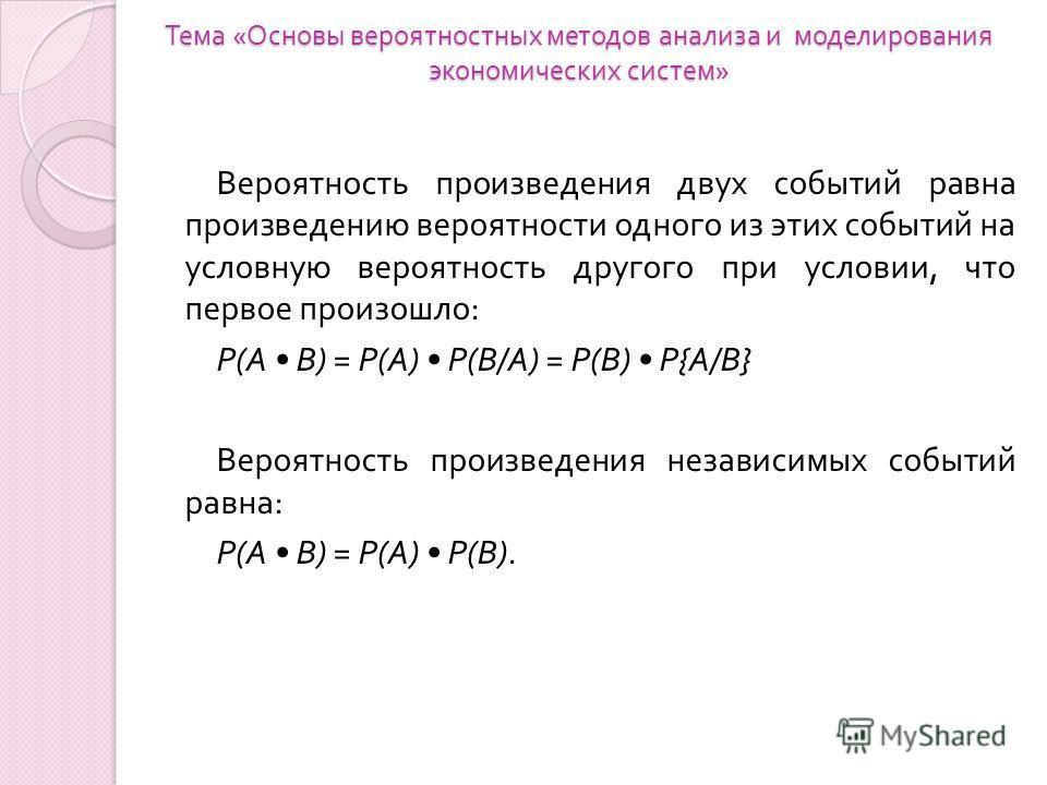 Тема « Основы вероятностных методов анализа и моделирования экономических систем » Вероятность произведения двух событий равна произведению вероятности одного из этих событий на условную вероятность другого при условии, что первое произошло : Р ( А В