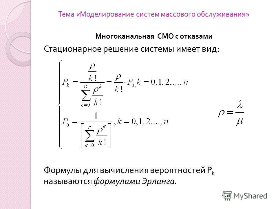 Тема « Моделирование систем массового обслуживания » Многоканальная СМО с отказами Стационарное решение системы имеет вид : Формулы для вычисления вероятностей P k называются формулами Эрланга.