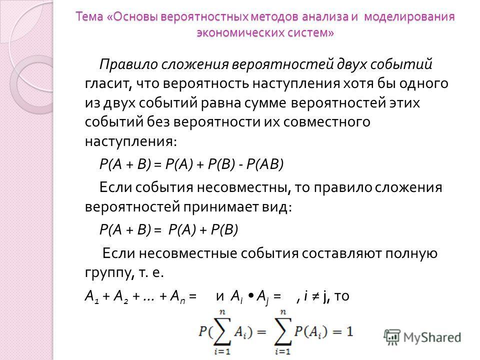 Тема « Основы вероятностных методов анализа и моделирования экономических систем » Правило сложения вероятностей двух событий гласит, что вероятность наступления хотя бы одного из двух событий равна сумме вероятностей этих событий без вероятности их