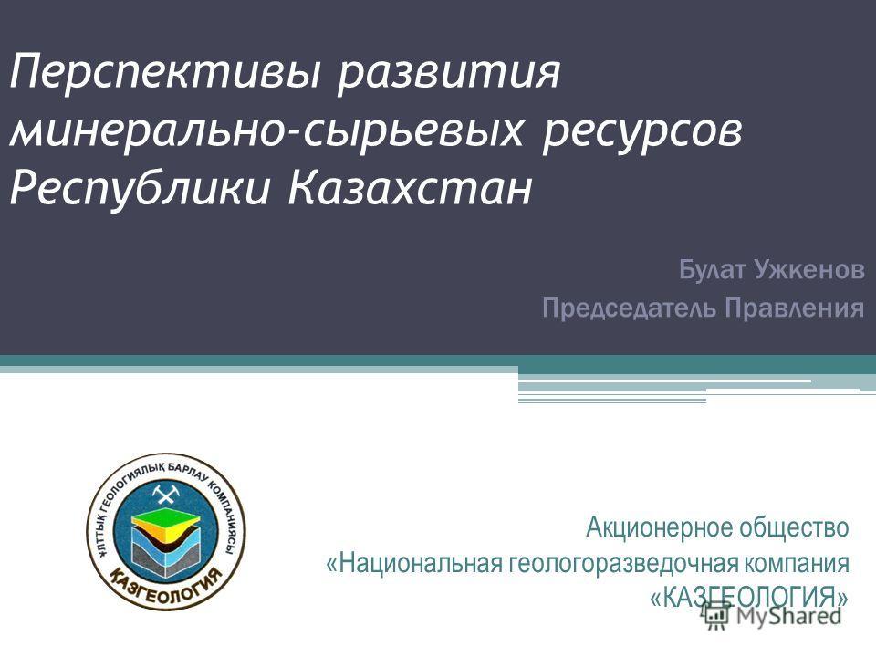 Перспективы развития минерально-сырьевых ресурсов Республики Казахстан Акционерное общество «Национальная геологоразведочная компания «КАЗГЕОЛОГИЯ» Булат Ужкенов Председатель Правления