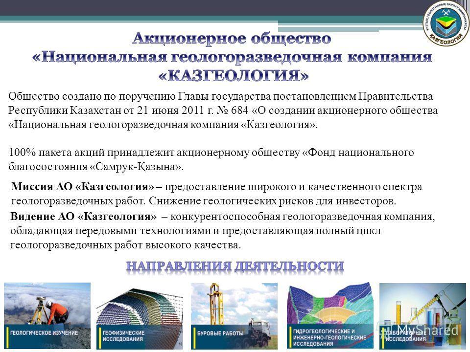 Миссия АО «Казгеология» – предоставление широкого и качественного спектра геологоразведочных работ. Снижение геологических рисков для инвесторов. Видение АО «Казгеология» – конкурентоспособная геологоразведочная компания, обладающая передовыми технол
