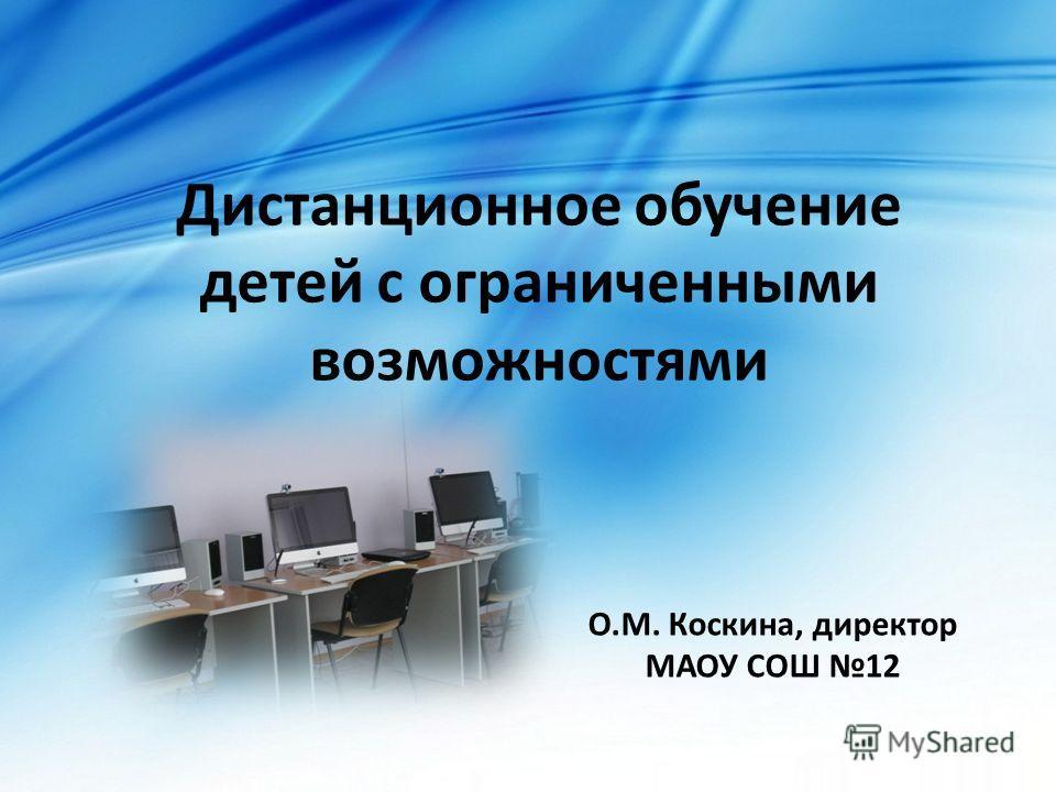Дистанционное обучение детей с ограниченными возможностями О.М. Коскина, директор МАОУ СОШ 12