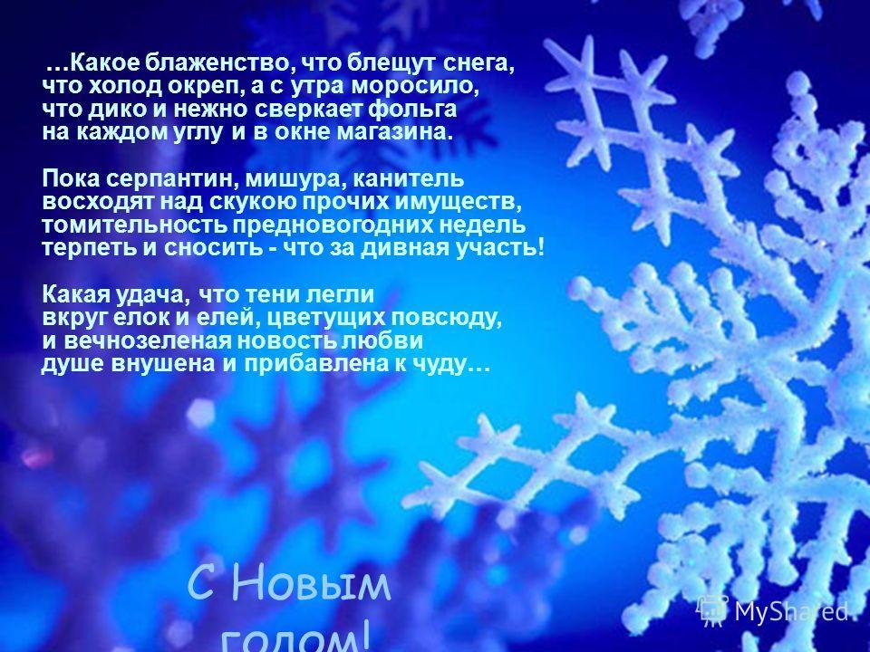С Новым годом ! …Какое блаженство, что блещут снега, что холод окреп, а с утра моросило, что дико и нежно сверкает фольга на каждом углу и в окне магазина. Пока серпантин, мишура, канитель восходят над скукою прочих имуществ, томительность преднового
