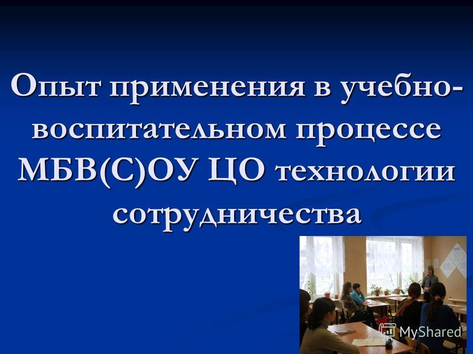 Опыт применения в учебно- воспитательном процессе МБВ(С)ОУ ЦО технологии сотрудничества