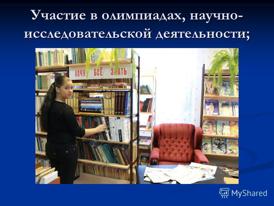 Участие в олимпиадах, научно- исследовательской деятельности;