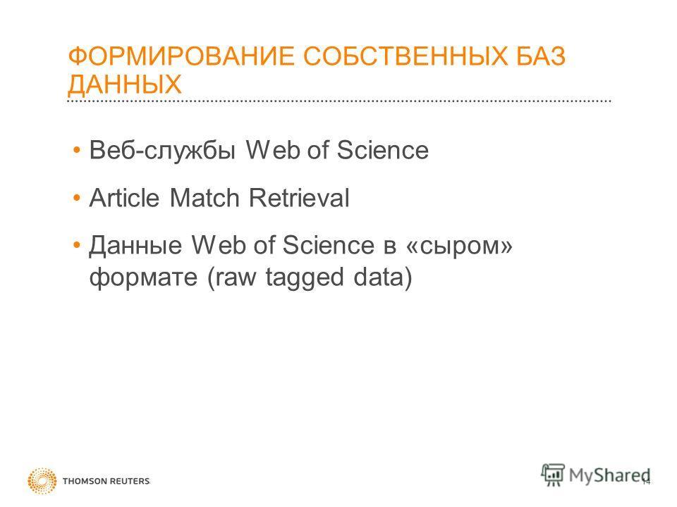 ФОРМИРОВАНИЕ СОБСТВЕННЫХ БАЗ ДАННЫХ Веб-службы Web of Science Article Match Retrieval Данные Web of Science в «сыром» формате (raw tagged data) 14