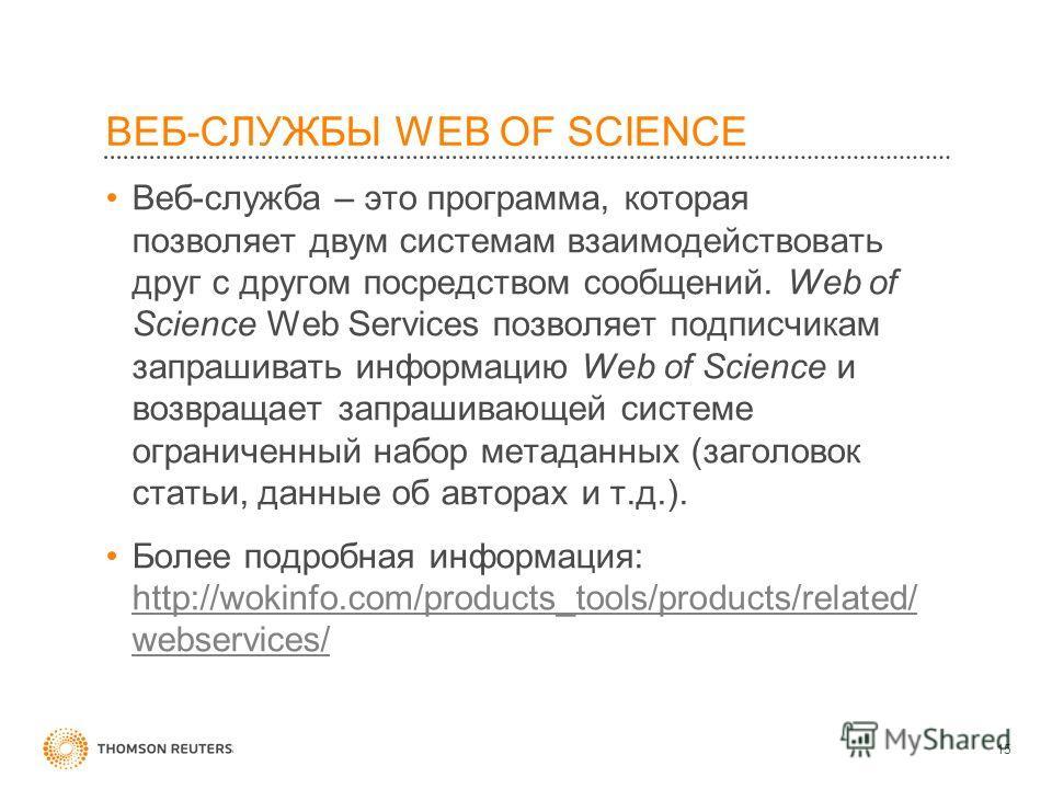 ВЕБ-СЛУЖБЫ WEB OF SCIENCE Веб-служба – это программа, которая позволяет двум системам взаимодействовать друг с другом посредством сообщений. Web of Science Web Services позволяет подписчикам запрашивать информацию Web of Science и возвращает запрашив