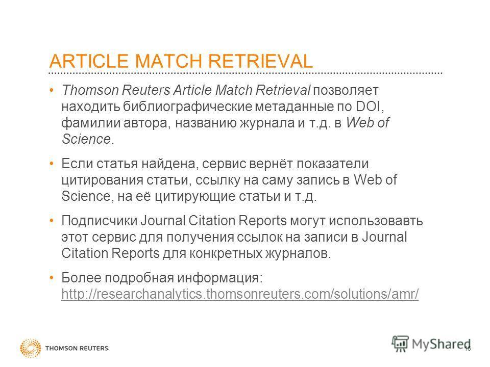 ARTICLE MATCH RETRIEVAL Thomson Reuters Article Match Retrieval позволяет находить библиографические метаданные по DOI, фамилии автора, названию журнала и т.д. в Web of Science. Если статья найдена, сервиc вернёт показатели цитирования статьи, ссылку