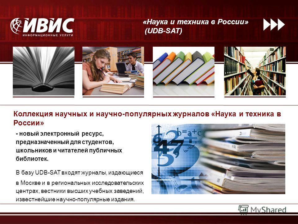 В базу UDB-SAT входят журналы, издающиеся в Москве и в региональных исследовательских центрах, вестники высших учебных заведений, известнейшие научно-популярные издания. Коллекция научных и научно-популярных журналов «Наука и техника в России» «Наука