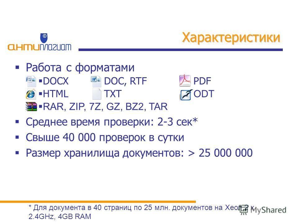 Работа с форматами DOCXDOC, RTFPDF HTMLTXT ODT RAR, ZIP, 7Z, GZ, BZ2, TAR Среднее время проверки: 2-3 сек* Свыше 40 000 проверок в сутки Размер хранилища документов: > 25 000 000 Характеристики * Для документа в 40 страниц по 25 млн. документов на Xe