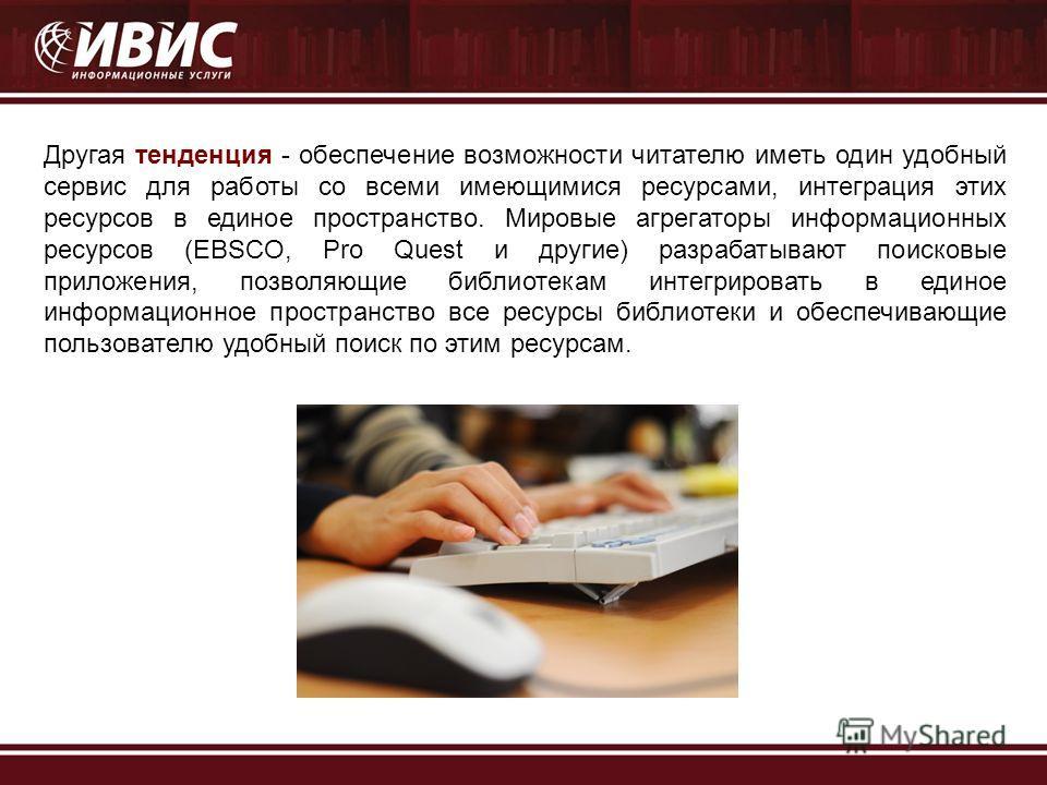 Другая тенденция - обеспечение возможности читателю иметь один удобный сервис для работы со всеми имеющимися ресурсами, интеграция этих ресурсов в единое пространство. Мировые агрегаторы информационных ресурсов (EBSCO, Pro Quest и другие) разрабатыва