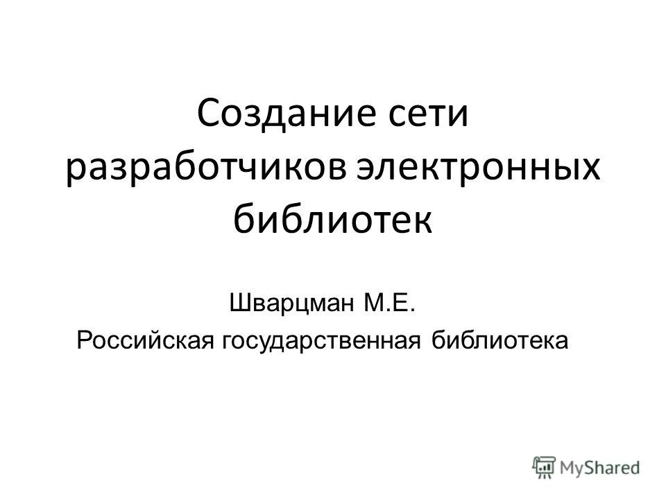 Создание сети разработчиков электронных библиотек Шварцман М.Е. Российская государственная библиотека