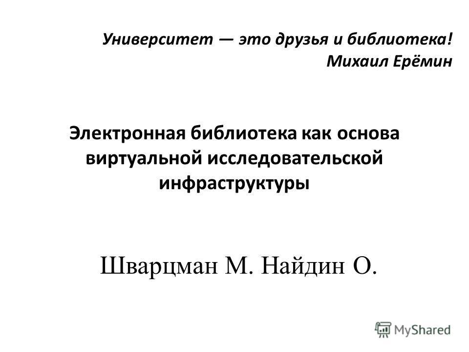 Университет это друзья и библиотека! Михаил Ерёмин Электронная библиотека как основа виртуальной исследовательской инфраструктуры Шварцман М. Найдин О.