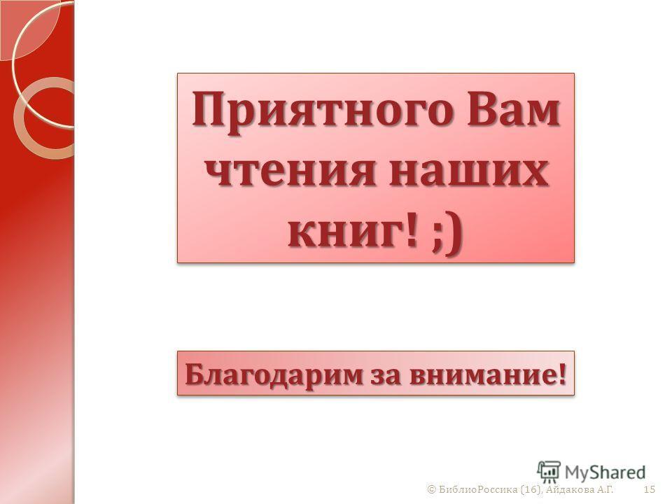 © БиблиоРоссика (16), Айдакова А. Г.15 Благодарим за внимание ! Приятного Вам чтения наших книг ! ;)