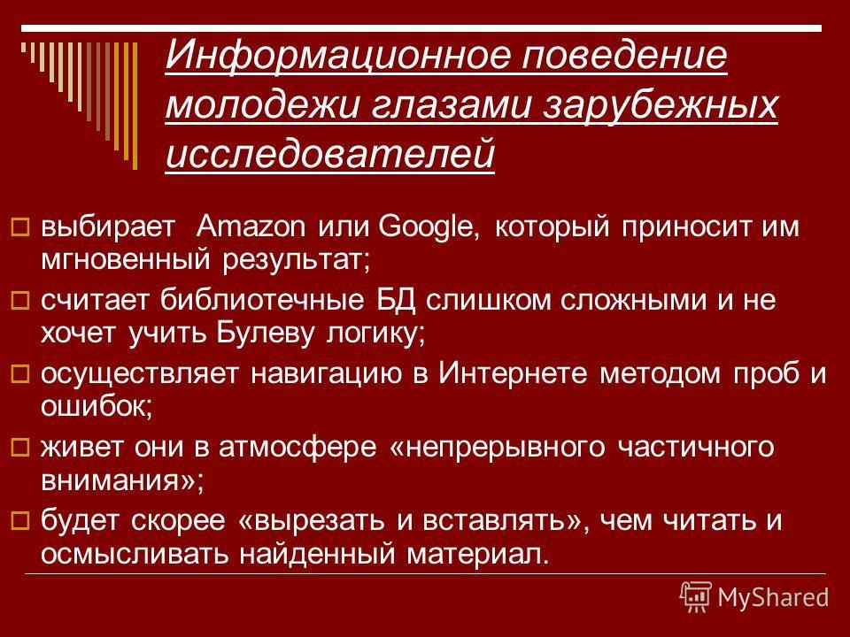 Информационное поведение молодежи глазами зарубежных исследователей выбирает Amazon или Google, который приносит им мгновенный результат; считает библиотечные БД слишком сложными и не хочет учить Булеву логику; осуществляет навигацию в Интернете мето