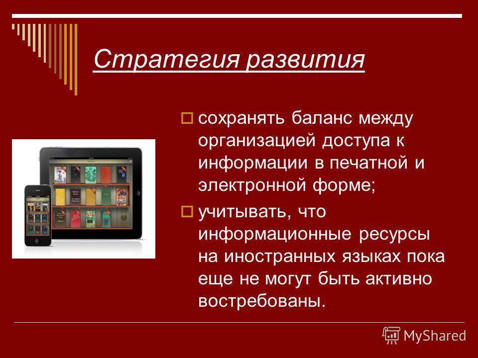Стратегия развития сохранять баланс между организацией доступа к информации в печатной и электронной форме; учитывать, что информационные ресурсы на иностранных языках пока еще не могут быть активно востребованы.