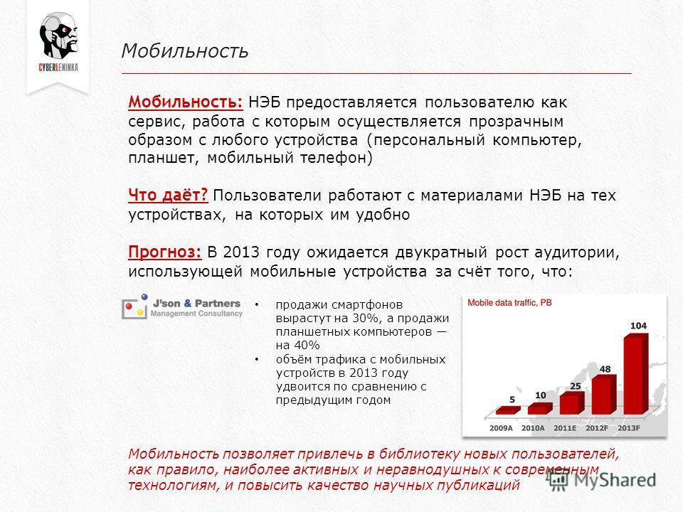 Мобильность Мобильность: НЭБ предоставляется пользователю как сервис, работа с которым осуществляется прозрачным образом с любого устройства (персональный компьютер, планшет, мобильный телефон) Что даёт? Пользователи работают с материалами НЭБ на тех