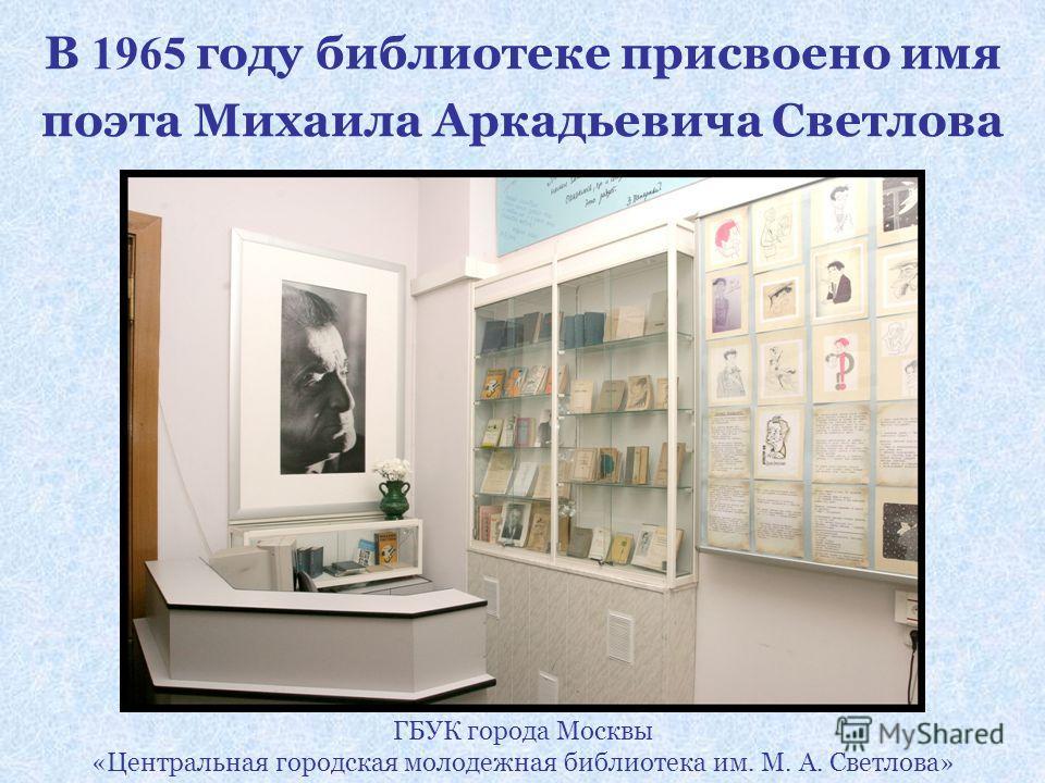 В 1965 году библиотеке присвоено имя поэта Михаила Аркадьевича Светлова ГБУК города Москвы «Центральная городская молодежная библиотека им. М. А. Светлова»