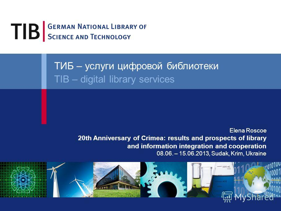 Elena Roscoe 20th Anniversary of Crimea: results and prospects of library and information integration and cooperation 08.06. – 15.06.2013, Sudak, Krim, Ukraine ТИБ – услуги цифровой библиотеки TIB – digital library services