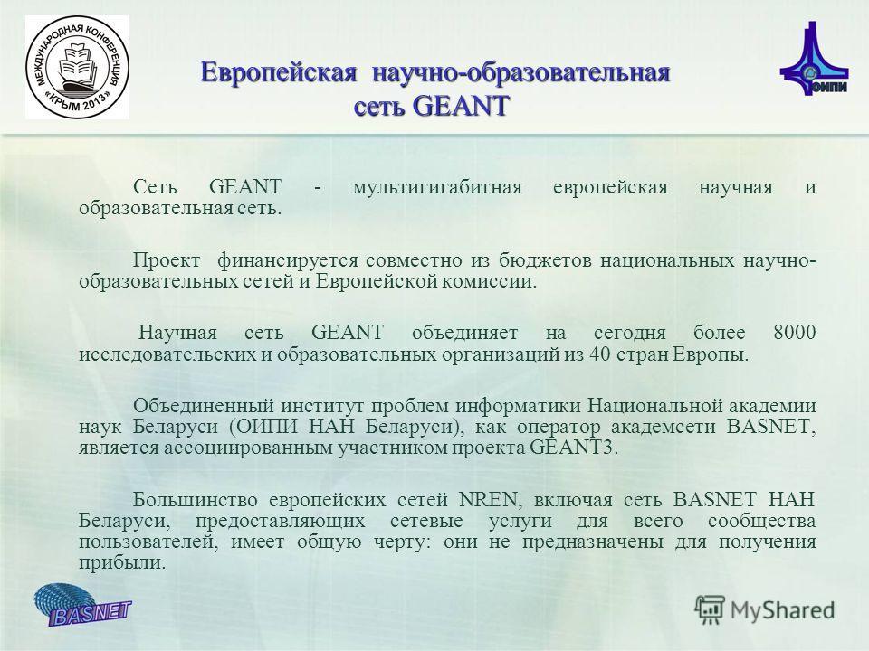Сеть GEANT - мультигигабитная европейская научная и образовательная сеть. Проект финансируется совместно из бюджетов национальных научно- образовательных сетей и Европейской комиссии. Научная сеть GEANT объединяет на сегодня более 8000 исследовательс