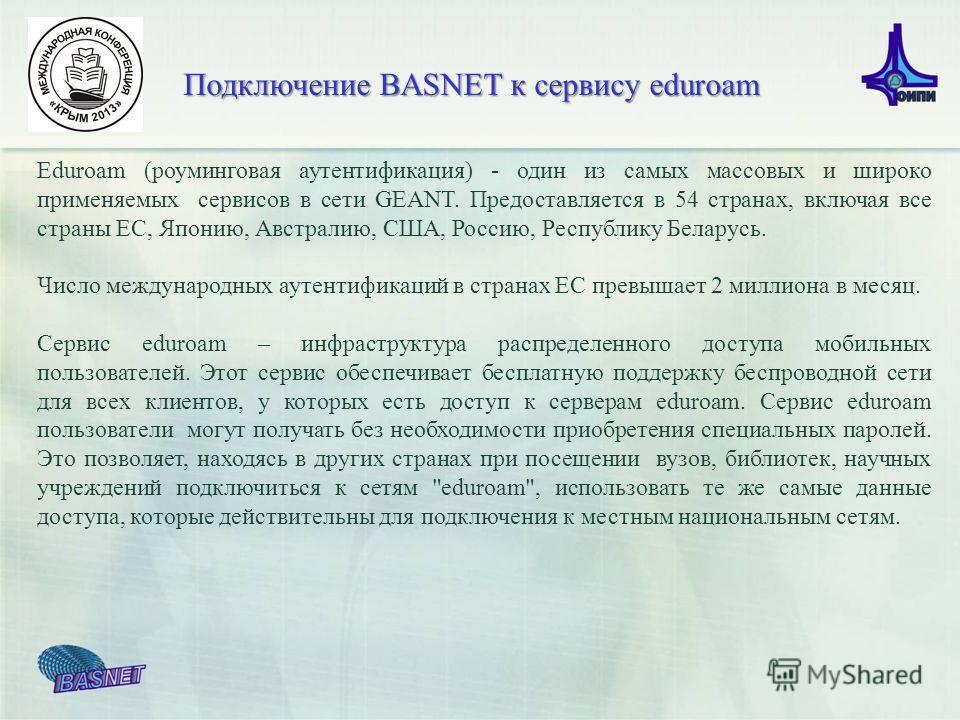 Подключение BASNET к сервису eduroam Еduroam (роуминговая аутентификация) - один из самых массовых и широко применяемых сервисов в сети GEANT. Предоставляется в 54 странах, включая все страны ЕС, Японию, Австралию, США, Россию, Республику Беларусь. Ч