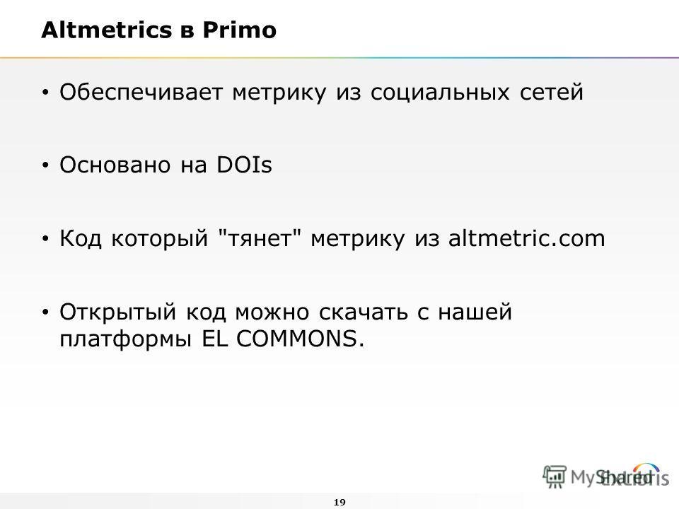 19 Altmetrics в Primo Обеспечивает метрику из социальных сетей Основанo на DOIs Код который тянет метрику из altmetric.com Открытый код можно скачать с нашей платформы EL COMMONS.