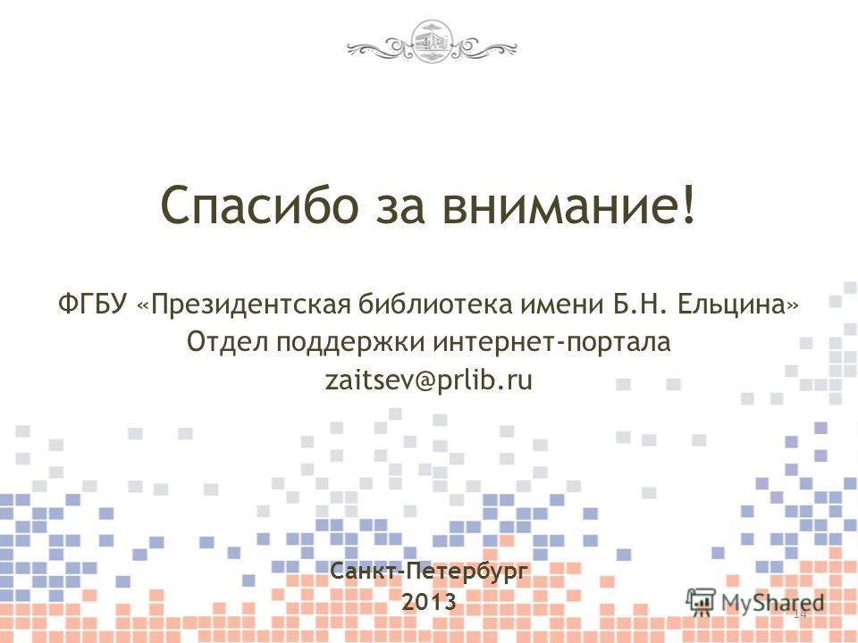 Спасибо за внимание! ФГБУ «Президентская библиотека имени Б.Н. Ельцина» Отдел поддержки интернет-портала zaitsev@prlib.ru Санкт-Петербург 2013 14