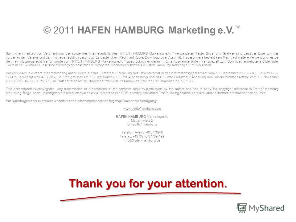 Port of Hamburg Thank you for your attention. © 2011 HAFEN HAMBURG Marketing e.V. Sämtliche innerhalb von Veröffentlichungen sowie des Internetauftritts des HAFEN HAMBURG Marketing e.V. verwendeten Texte, Bilder und Grafiken sind geistiges Eigentum d
