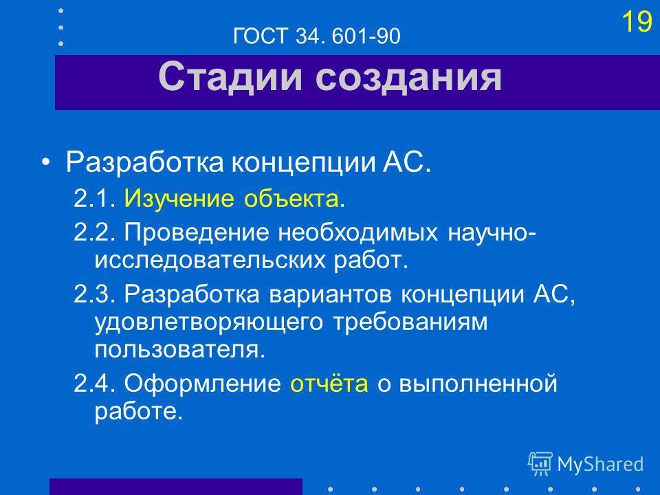18 Стадии создания Формирование требований к АС 1.1. Обследование объекта и обоснование необходимости создания АС. 1.2. Формирование требований пользователя к АС. 1.3. Оформление отчёта о выполненной работе и заявки на разработку АС (тактико- техниче