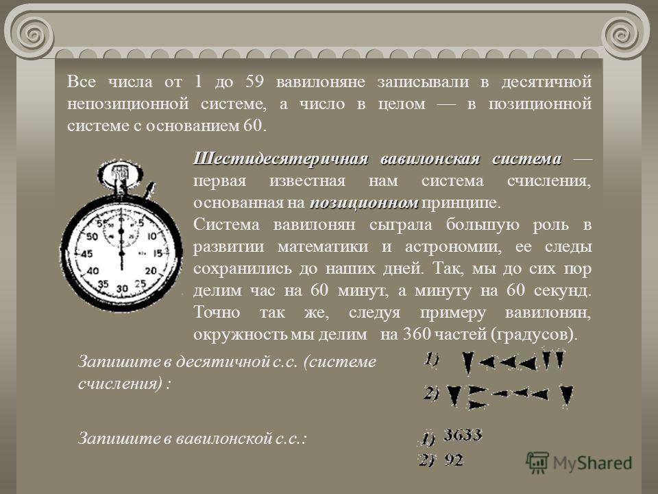 Шестидесятеричная вавилонская система позиционном Шестидесятеричная вавилонская система первая известная нам система счисления, основанная на позиционном принципе. Система вавилонян сыграла большую роль в развитии математики и астрономии, ее следы со