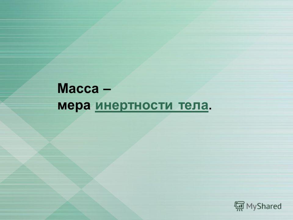 Масса – мера инертности тела.инертности тела