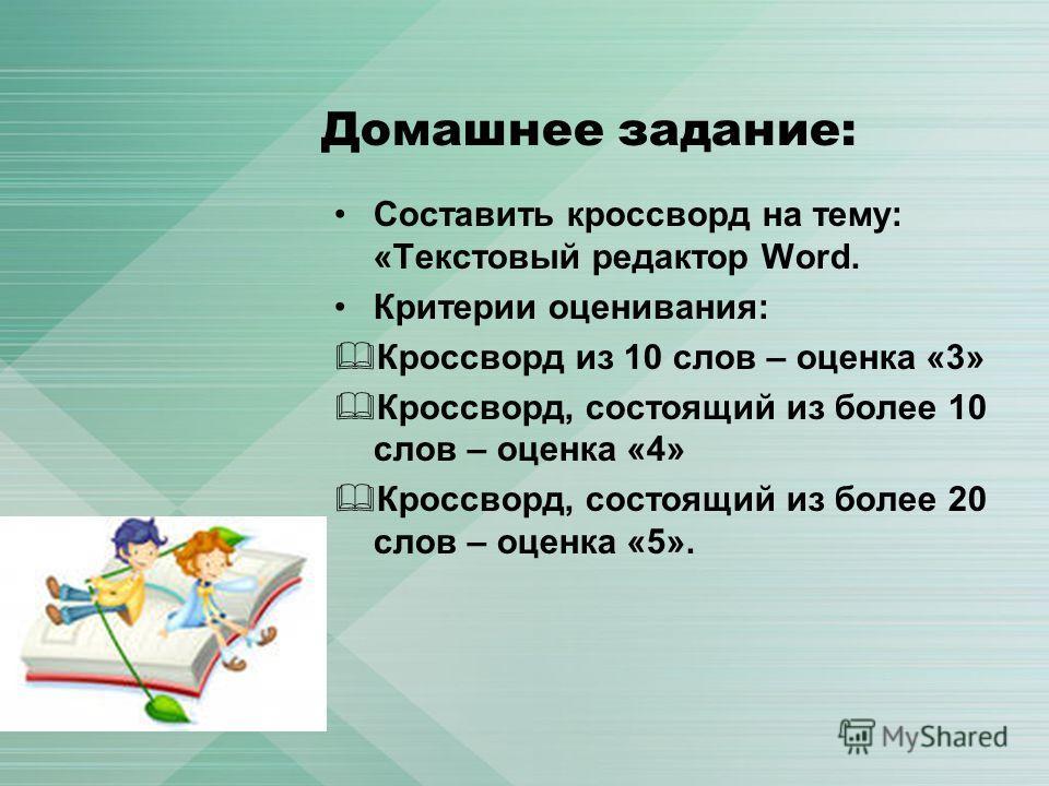 Домашнее задание: Составить кроссворд на тему: «Текстовый редактор Word. Критерии оценивания: Кроссворд из 10 слов – оценка «3» Кроссворд, состоящий из более 10 слов – оценка «4» Кроссворд, состоящий из более 20 слов – оценка «5».