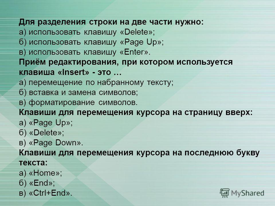Для разделения строки на две части нужно: а) использовать клавишу «Delete»; б) использовать клавишу «Page Up»; в) использовать клавишу «Enter». Приём редактирования, при котором используется клавиша «Insert» - это … а) перемещение по набранному текст