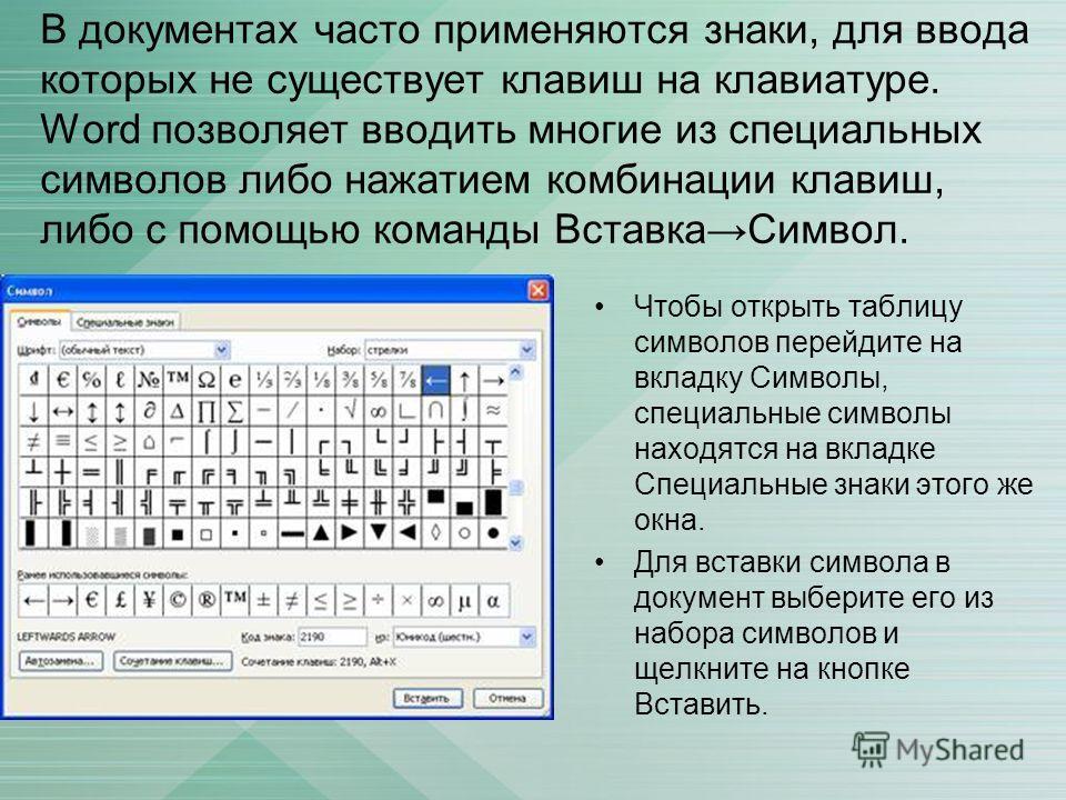 В документах часто применяются знаки, для ввода которых не существует клавиш на клавиатуре. Word позволяет вводить многие из специальных символов либо нажатием комбинации клавиш, либо с помощью команды ВставкаСимвол. Чтобы открыть таблицу символов пе