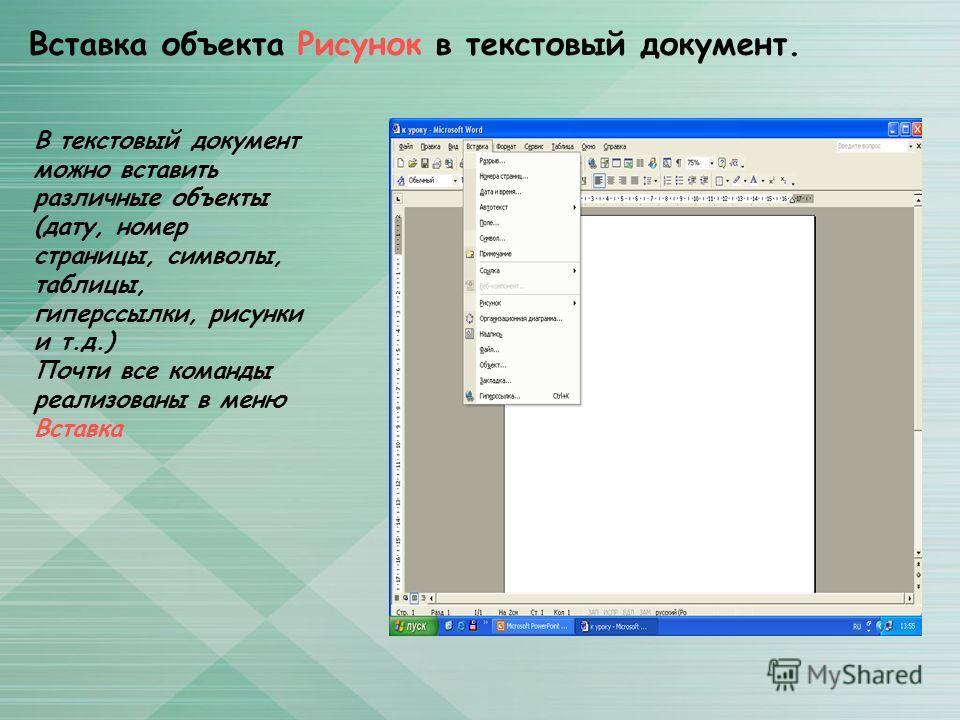 Вставка объекта Рисунок в текстовый документ. В текстовый документ можно вставить различные объекты (дату, номер страницы, символы, таблицы, гиперссылки, рисунки и т.д.) Почти все команды реализованы в меню Вставка
